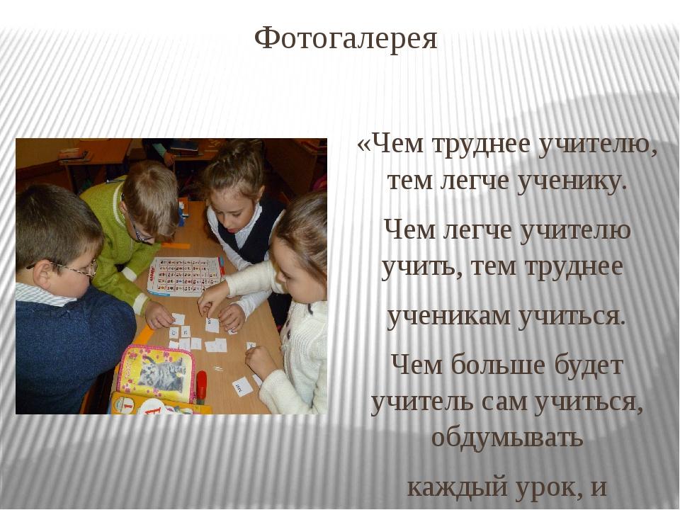 Фотогалерея «Чем труднее учителю, тем легче ученику. Чем легче учителю учить,...