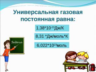 Универсальная газовая постоянная равна: 6,022*1023моль 8,31 *Дж/моль*К 1,38*1