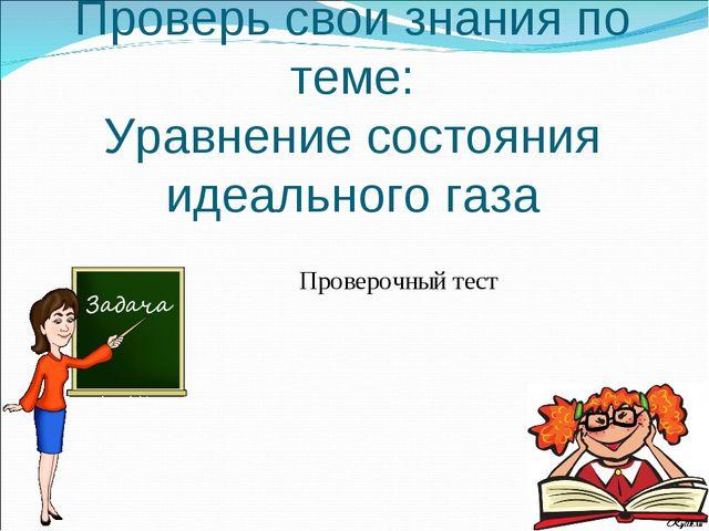 Проверочный тест Проверь свои знания по теме: Уравнение состояния идеального...