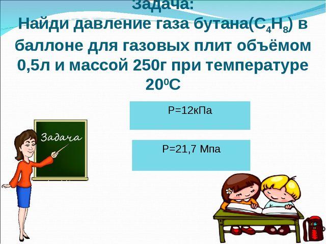 Задача: Найди давление газа бутана(С4Н8) в баллоне для газовых плит объёмом 0...