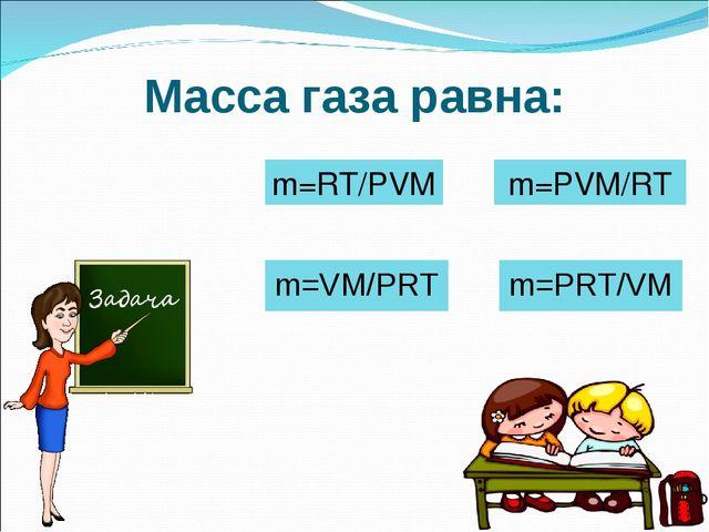 Масса газа равна: m=PRT/VM m=VM/PRT m=PVM/RT m=RT/PVM