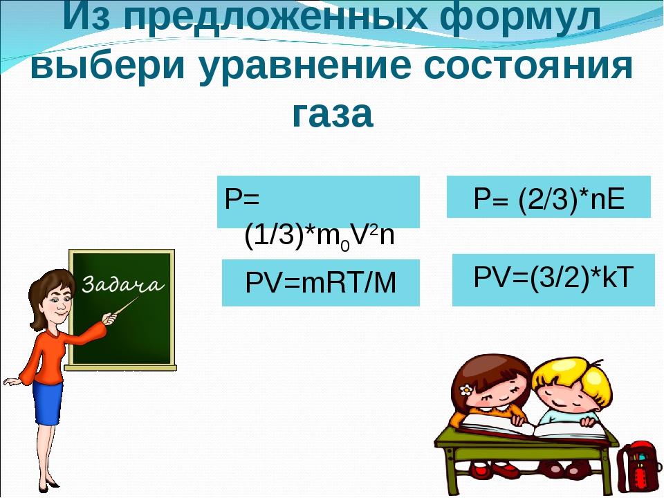 Из предложенных формул выбери уравнение состояния газа PV=(3/2)*kT PV=mRT/M P...