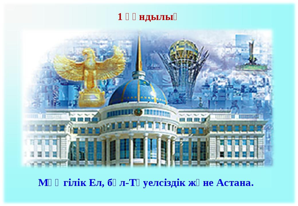 Мәңгілік Ел, бұл-Тәуелсіздік және Астана. 1 құндылық