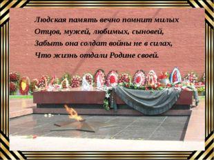 Людская память вечно помнит милых Отцов, мужей, любимых, сыновей, Забыть она