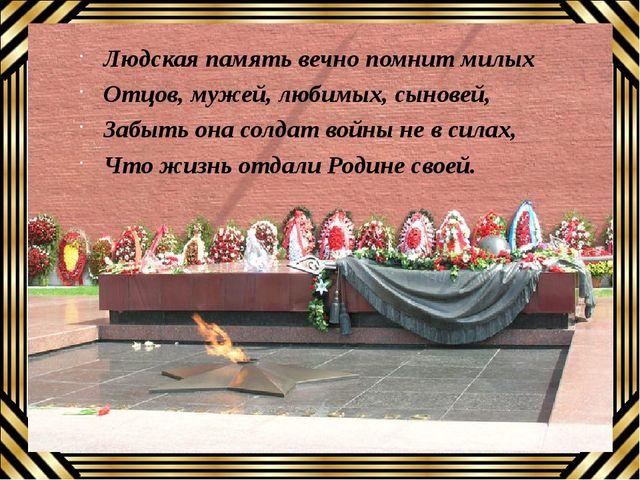 Людская память вечно помнит милых Отцов, мужей, любимых, сыновей, Забыть она...