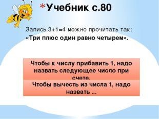 Учебник с.80 Запись 3+1=4 можно прочитать так: «Три плюс один равно четырем».
