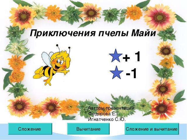 Сложение Вычитание Приключения пчелы Майи Сложение и вычитание + 1 -1 Авторы...