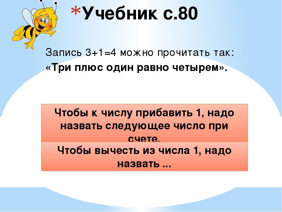 Учебник с.80 Запись 3+1=4 можно прочитать так: «Три плюс один равно четырем»....
