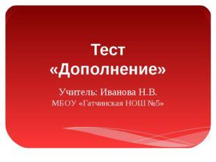 Тест «Дополнение» Учитель: Иванова Н.В. МБОУ «Гатчинская НОШ №5»
