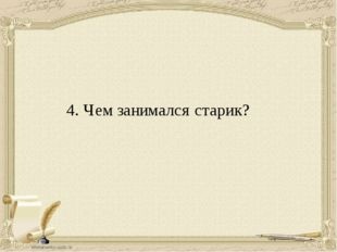 4. Чем занимался старик?