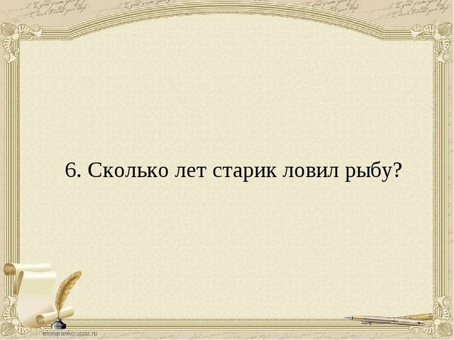 6. Сколько лет старик ловил рыбу?