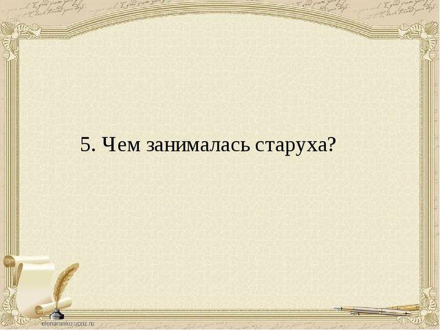 5. Чем занималась старуха?