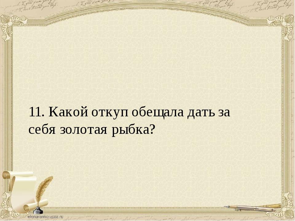 11. Какой откуп обещала дать за себя золотая рыбка?