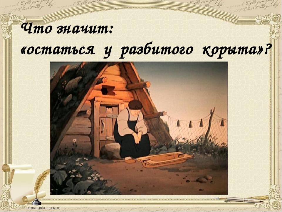Что значит: «остаться у разбитого корыта»?