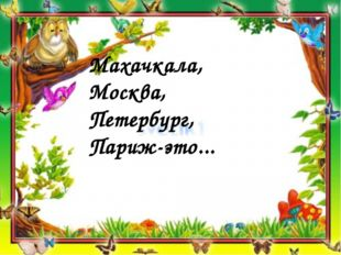 Махачкала, Москва, Петербург, Париж-это...