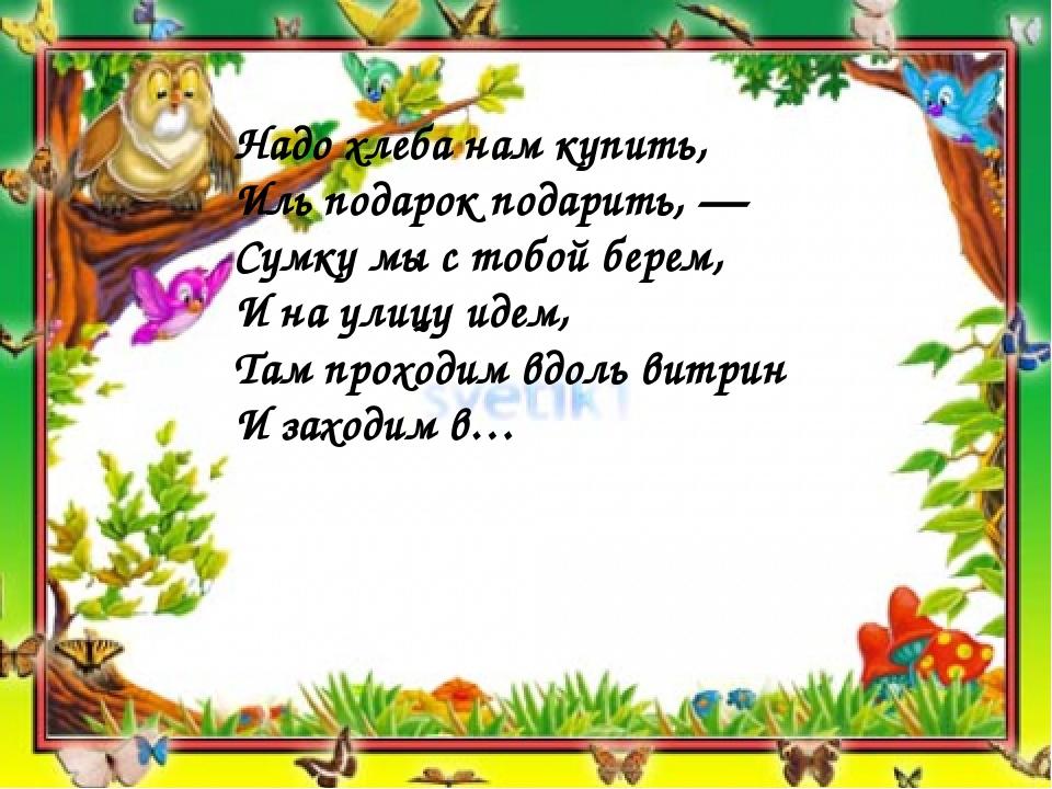 Надо хлеба нам купить, Иль подарок подарить, — Сумку мы с тобой берем, И на у...