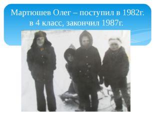 Мартюшев Олег – поступил в 1982г. в 4 класс, закончил 1987г.
