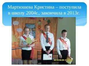 Мартюшева Кристина – поступила в школу 2004г., закончила в 2013г.