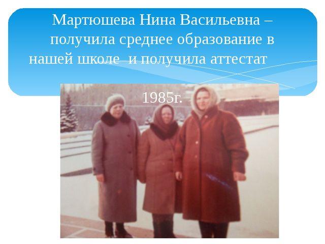 Мартюшева Нина Васильевна – получила среднее образование в нашей школе и полу...