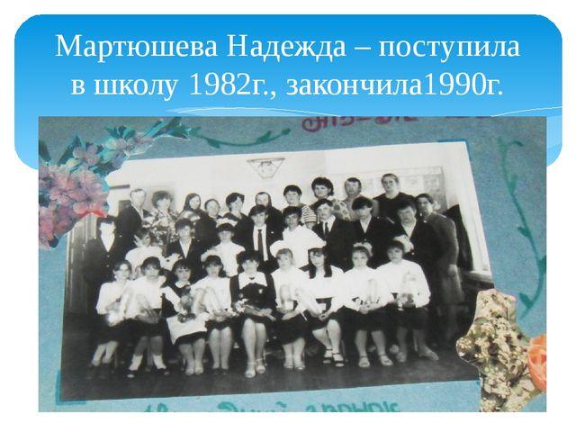 Мартюшева Надежда – поступила в школу 1982г., закончила1990г.