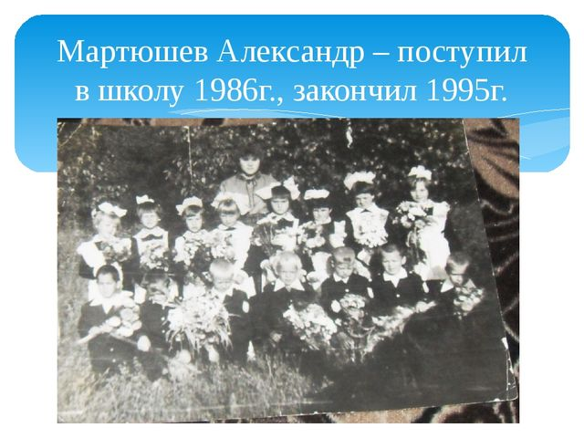 Мартюшев Александр – поступил в школу 1986г., закончил 1995г.