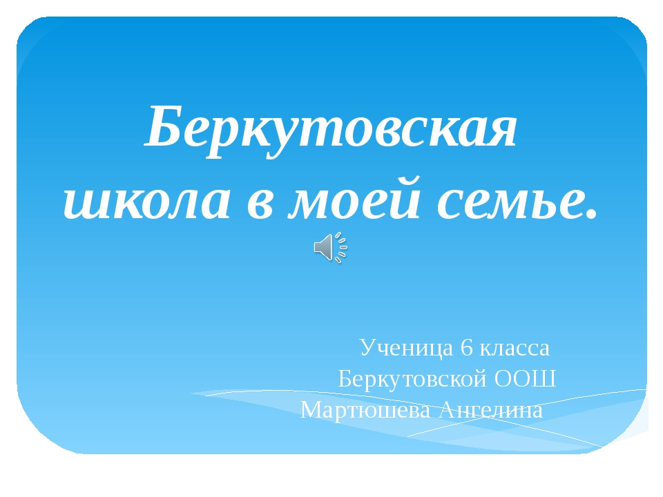 Беркутовская школа в моей семье. Ученица 6 класса Беркутовской ООШ Мартюшева...