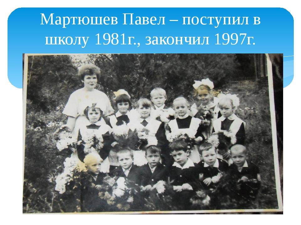 Мартюшев Павел – поступил в школу 1981г., закончил 1997г.