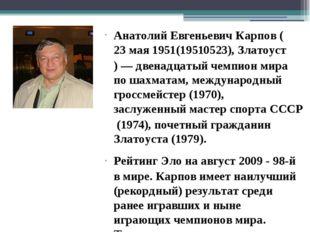 Анатолий Евгеньевич Карпов (23мая 1951(19510523), Златоуст)— двенадцатый че