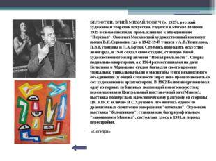 БЕЛЮТИН, ЭЛИЙ МИХАЙЛОВИЧ (р. 1925), русский художник и теоретик искусства. Р