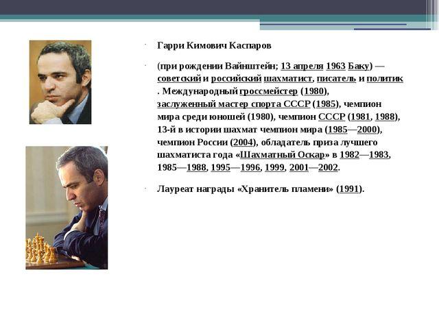 Гарри Кимович Каспаров (при рождении Вайнштейн; 13апреля 1963 Баку)— советс...