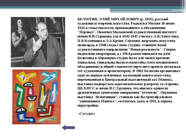 БЕЛЮТИН, ЭЛИЙ МИХАЙЛОВИЧ (р. 1925), русский художник и теоретик искусства. Р...