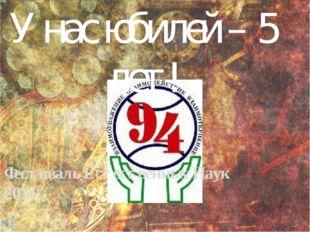 Фестиваль Естественных Наук 2014 У нас юбилей – 5 лет!