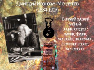 Дмитрий Иванович Менделеев (1834-1907) Великий русский учёный-энциклопедист: