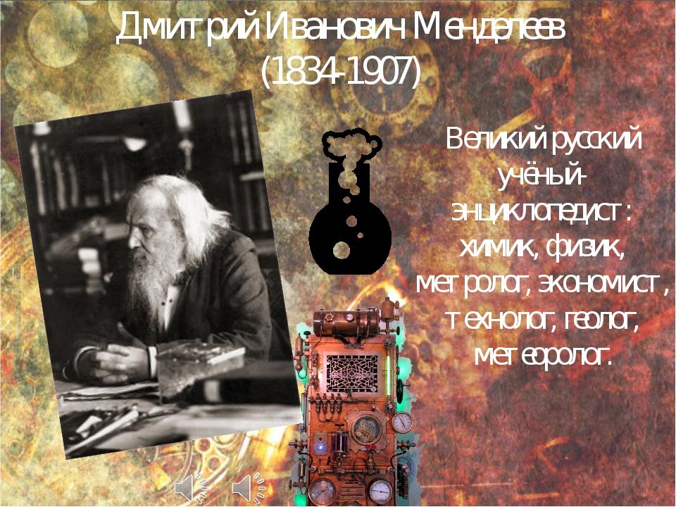 Дмитрий Иванович Менделеев (1834-1907) Великий русский учёный-энциклопедист:...
