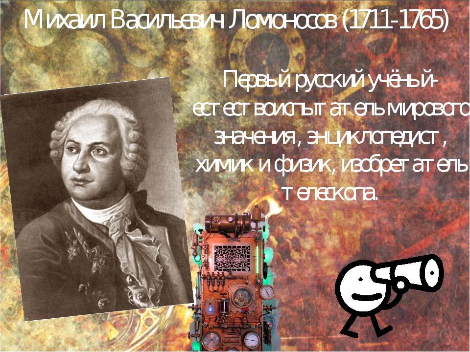 Михаил Васильевич Ломоносов (1711-1765) Первый русский учёный-естествоиспытат...