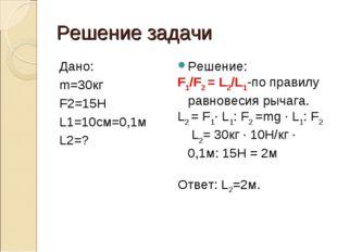 Решение задачи Дано: m=30кг F2=15H L1=10см=0,1м L2=? Решение: F1/F2 = L2/L1-п
