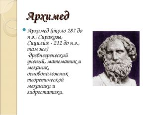 Архимед Архимед (около 287 до н.э., Сиракузы, Сицилия - 212 до н.э., там же)