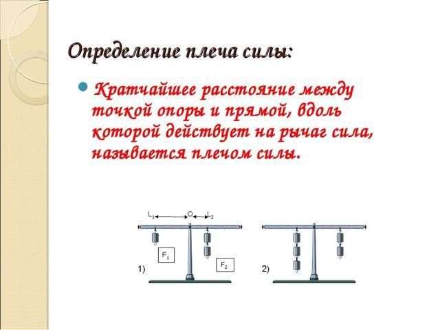 Определение плеча силы:  Кратчайшее расстояние между точкой опоры и прямой,...
