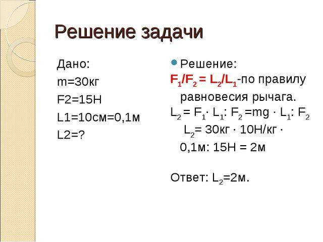 Решение задачи Дано: m=30кг F2=15H L1=10см=0,1м L2=? Решение: F1/F2 = L2/L1-п...