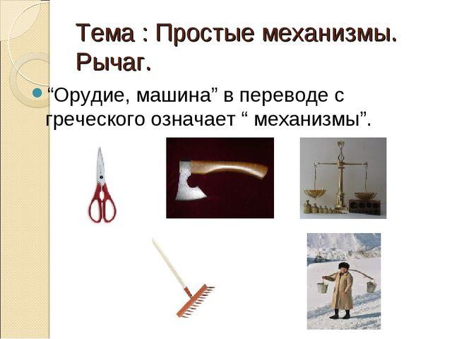 """Тема : Простые механизмы. Рычаг. """"Орудие, машина"""" в переводе с греческого озн..."""