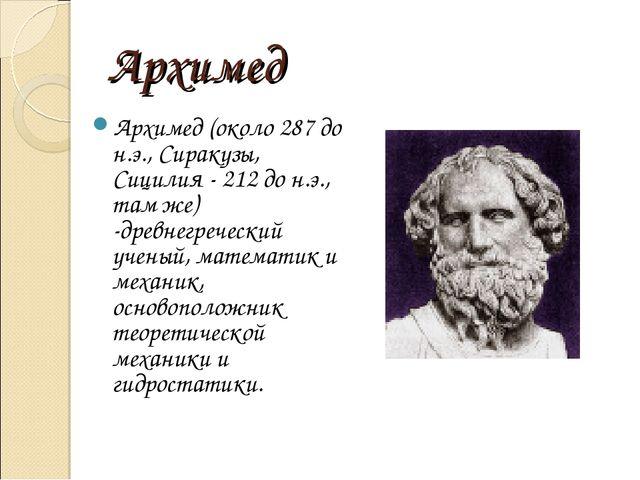 Архимед Архимед (около 287 до н.э., Сиракузы, Сицилия - 212 до н.э., там же)...