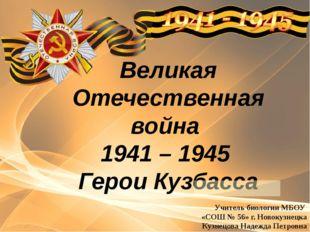 Великая Отечественная война 1941 – 1945 Герои Кузбасса Учитель биологии МБОУ