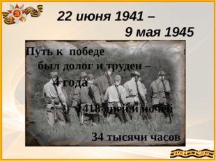 22 июня 1941 – 9 мая 1945 Путь к победе был долог и труден – 1418 дней и ноче