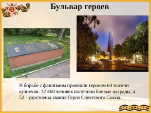 Бульвар героев В борьбе с фашизмом проявили героизм 64 тысячи кузнечан. 12 46