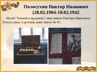 """Полосухин Виктор Иванович (28.02.1904-18.02.1942 Музей """"Боевой и трудовой Сла"""