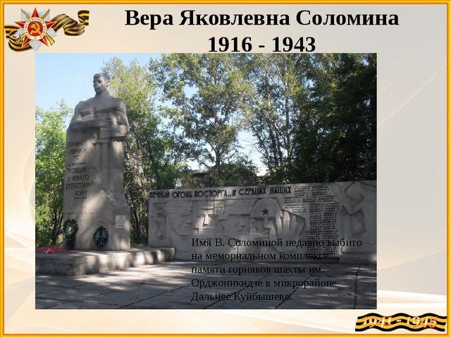 Вера Яковлевна Соломина 1916 - 1943 Имя В. Соломиной недавно выбито на мемори...
