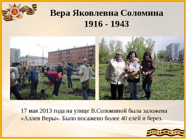 Вера Яковлевна Соломина 1916 - 1943 17 мая 2013 года на улице В.Соломиной был...