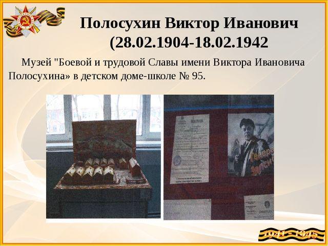 """Полосухин Виктор Иванович (28.02.1904-18.02.1942 Музей """"Боевой и трудовой Сла..."""