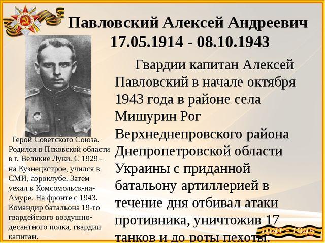 Павловский Алексей Андреевич 17.05.1914 - 08.10.1943 Гвардии капитан Алексей...