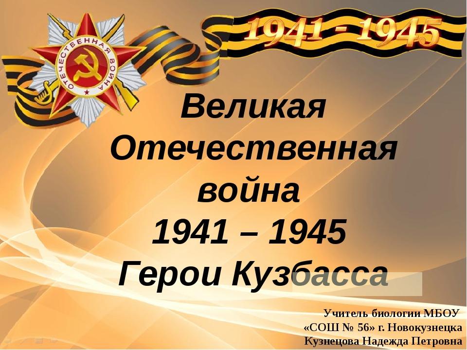 Великая Отечественная война 1941 – 1945 Герои Кузбасса Учитель биологии МБОУ...